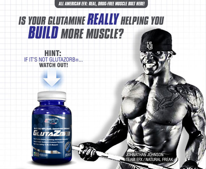 IS YOUR GLUTAMINE REALLY HELPING YOU BUILD MORE MUSCLE? HINT: IF IT'S NOT GLUTAZORB... WATCH OUT! JOHNATHAN JOHNSON TEAM EFX/NATURAL FREAK