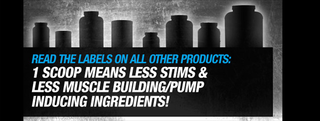 Read the label on all other products: 1 scoop means less stims and less msucle building/pump inducing ingredients