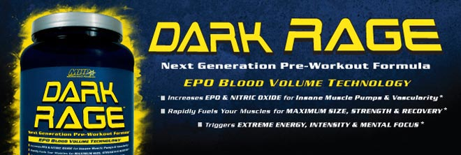 Dark Rage. Next Generatoin Pre-Workout Formula. EPO Blood Volume Technology. Support EPO and Nitric Oxide for insane muscle pumps and vascularity.* Rapidly fuels your muscle for maximum size, strength and recovery.* Promotes energy, intensity and mental focus.*